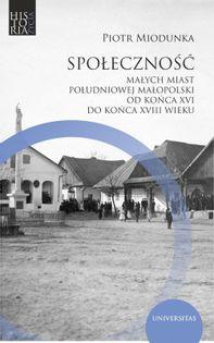 Społeczność małych miast południowej Małopolski od końca XVI do końca XVIII wieku Miodunka Piotr