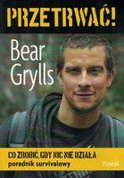 Przetrwać! Co zrobić gdy nic nie działa Poradnik survivalowy - Bear Grylls