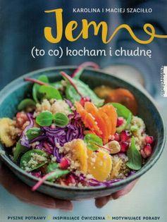 Jem (to co) kocham i chudnę - Karolina i Maciej Szaciłło - pyszne potrawy, inspirujące ćwiczenia, motywujące porady