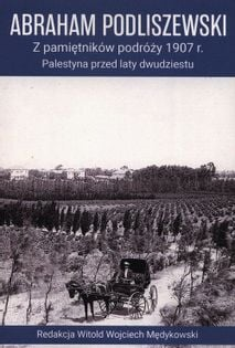 Z pamiętników podróży 1907 r. Palestyna przed laty dwudziestu Podliszewski Abraham