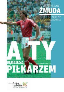 A ty będziesz piłkarzem Żmuda Władysław, Kurowski Dariusz