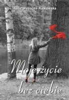 Moje życie bez ciebie Anna Wysocka-Kalkowska