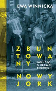 Zbuntowany Nowy Jork Wolność w czasach prohibicji Winnicka Ewa