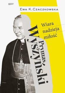 Prymas Wyszyński  Wiara, nadzieja, miłość. Czaczkowska Ewa K.