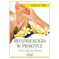 Refleksologia w praktyce. Przez stopy do zdrowia. Holly Tse