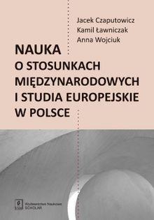 Nauka o stosunkach międzynarodowych i studia europejskie w Polsce Czaputowicz Jacej, Ławniczak Kamil, Wojciuk Anna