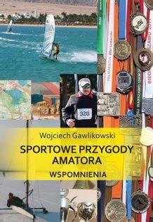 Sportowe przygody amatora Wspomnienia Gawlikowski Wojciech