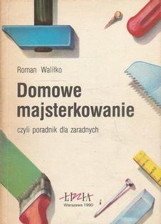 Domowe majsterkowanie czyli poradnik dla zaradnych Roman Waliłko