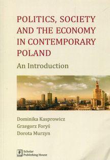Politics Society and the economy in contemporary Poland Kasprowicz Dominika, Foryś Grzegorz, Murzyn Dorota