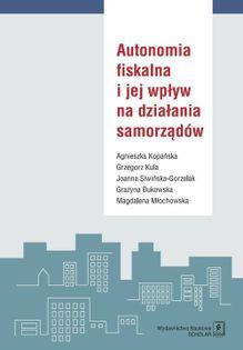 Autonomia fiskalna i jej wpływ na działania samorządów Kopańska Agnieszka, Kula Grzegorz, Siwińska-Gorzelak Joanna  i in.