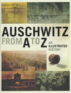 Auschwitz from A to Z An Illustrated History Piotr M.A. Cywiński, Jacek Lachendro, Piotr Setkiewicz