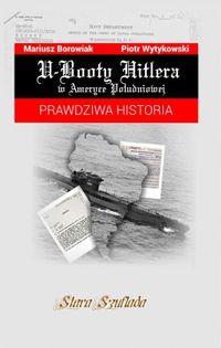 U-Booty Hitlera w Ameryce Południowej Borowiak Mariusz, Wytykowski Piotr