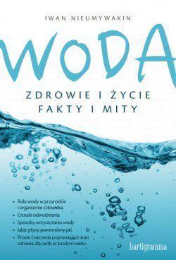 """Książka """"Woda. Zdrowie i życie. Fakty i mity"""" Iwan Nieumywakin na Arena.pl"""