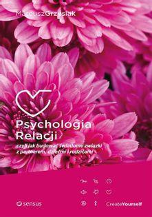 Psychologia relacji czyli jak budować świadome związki z partnerem, dziećmi i rodzicami Grzesiak Mateusz