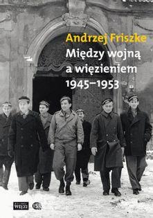 Między wojną a więzieniem 1945-1953 Friszke Andrzej