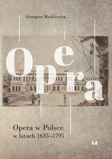 Opera w Polsce w latach 1635-1795 Markiewicz Grzegorz