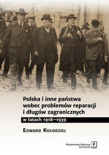 Polska i inne państwa wobec problemów reparacji i długów zagranicznych w latach 1918-1939 Kołodziej Edward