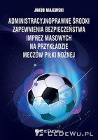 Administracyjnoprawne środki zapewnienia bezpieczeństwa imprez masowych na przykładzie meczów piłki nożnej Majewski Jakub