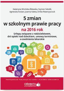 5 zmian w szkolnym prawie pracy na 2016 rok Wrońska-Zblewska Katarzyna, Wawrzyszczuk Emilia, Sokolik Szymon