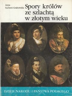 Dzieje Narodu i Państwa Polskiego II-21 Spory królów ze szlachtą w złotym wieku Anna Sucheni-Grabowska